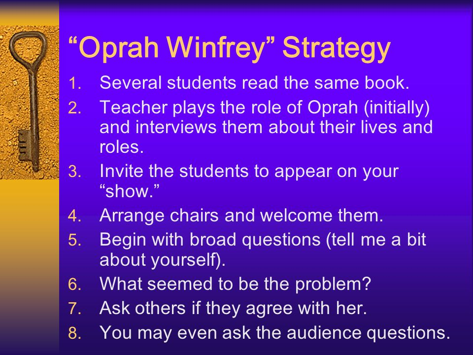 Oprah Winfrey Strategy 1. Several students read the same book. 2. Teacher plays the role of Oprah (initially) and interviews them about their lives an