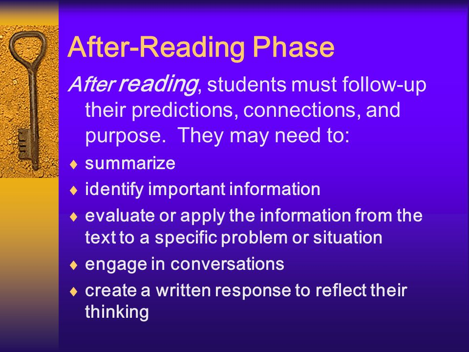 After-Reading Phase After reading, students must follow-up their predictions, connections, and purpose. They may need to: summarize identify important