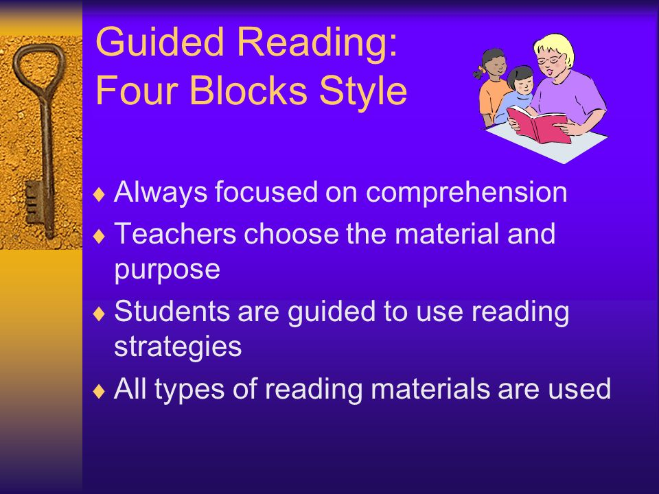 Guided Reading: Four Blocks Style Always focused on comprehension Teachers choose the material and purpose Students are guided to use reading strategi