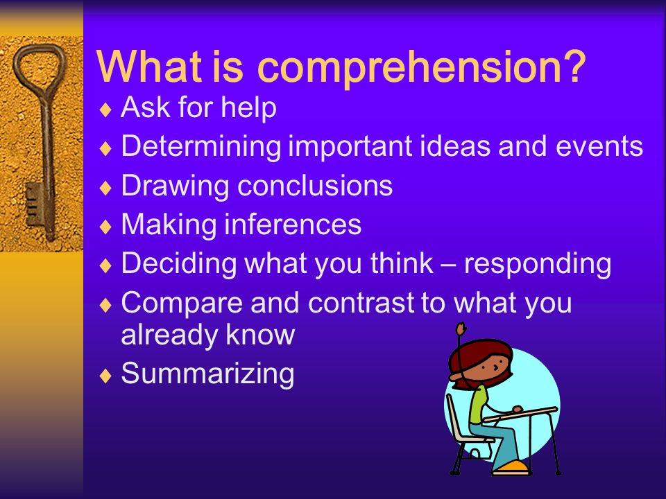 What is comprehension? Ask for help Determining important ideas and events Drawing conclusions Making inferences Deciding what you think – responding