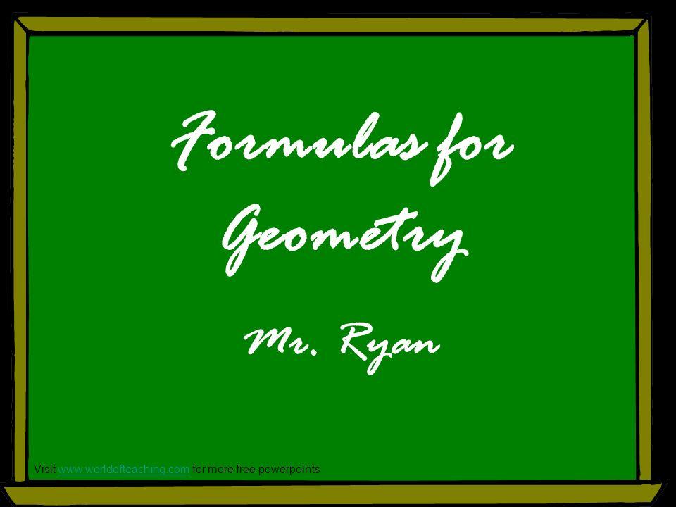 Formulas for Geometry Mr. Ryan Visit www.worldofteaching.com for more free powerpointswww.worldofteaching.com