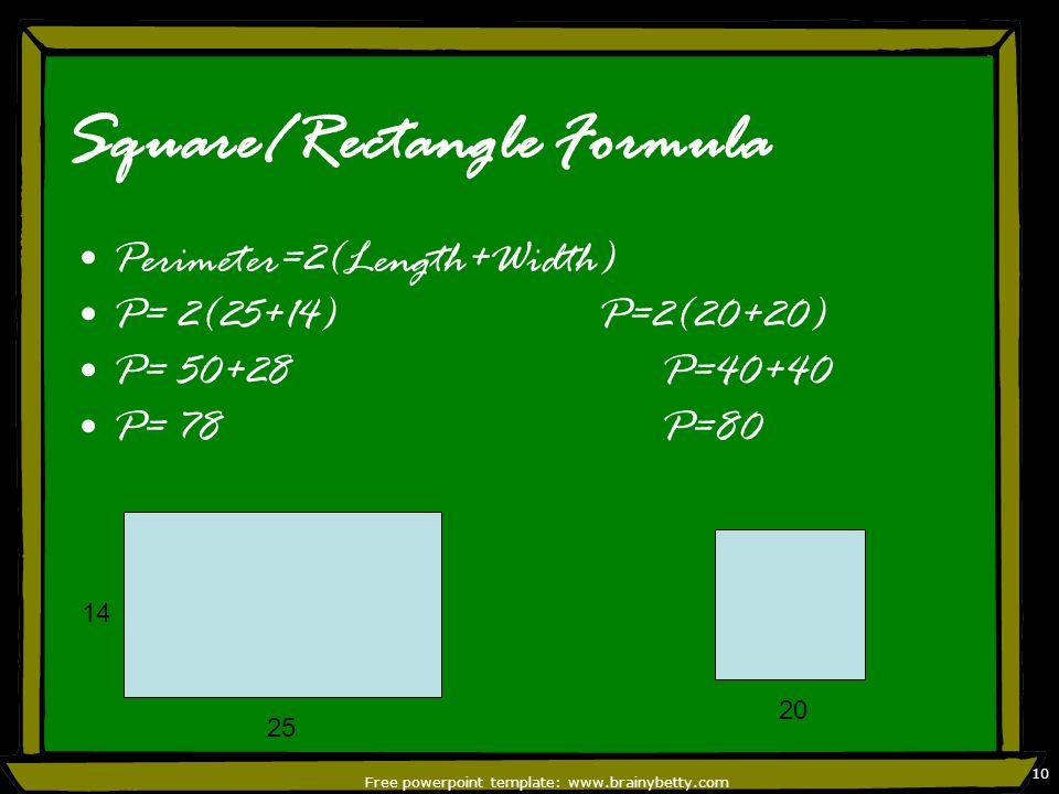 Free powerpoint template: www.brainybetty.com 10 Square/Rectangle Formula Perimeter=2(Length+Width) P= 2(25+14) P=2(20+20) P= 50+28 P=40+40 P= 78 P=80