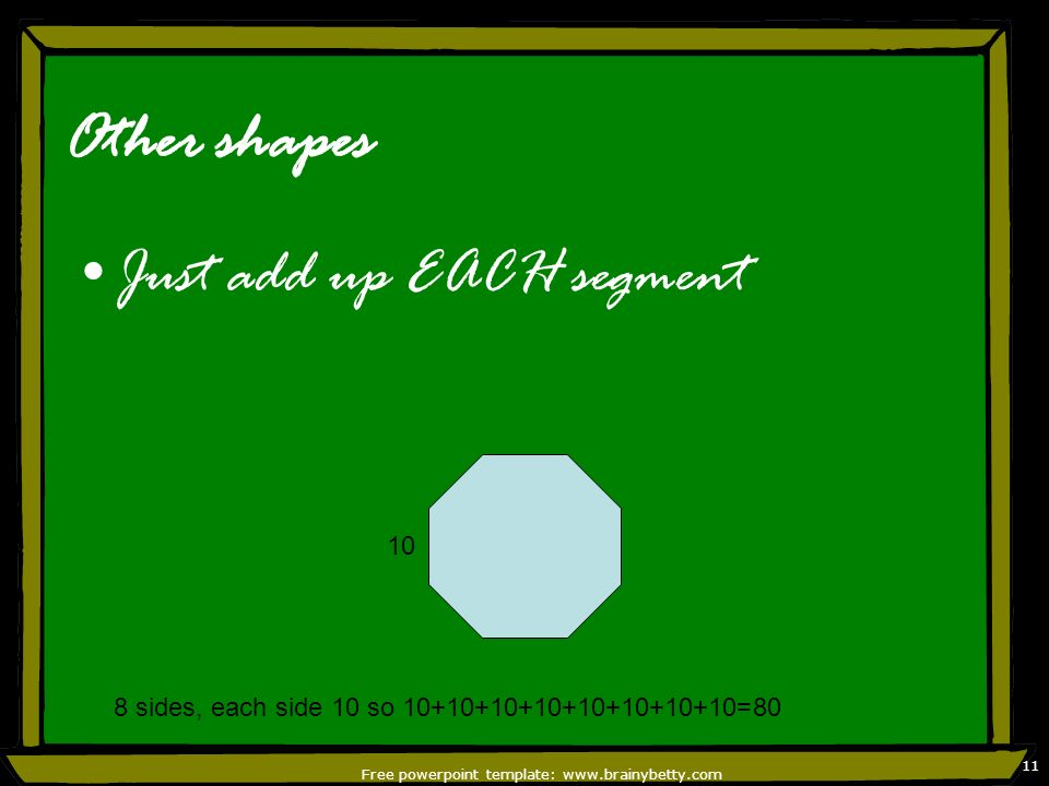 Free powerpoint template: www.brainybetty.com 11 Other shapes Just add up EACH segment 10 8 sides, each side 10 so 10+10+10+10+10+10+10+10=80