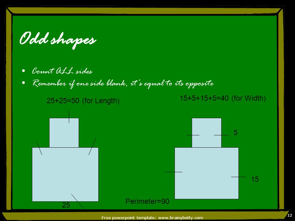 Free powerpoint template: www.brainybetty.com 12 Odd shapes Count ALL sides Remember if one side blank, its equal to its opposite 25 15 5 25+25=50 (fo