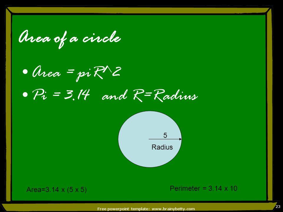 Free powerpoint template: www.brainybetty.com 23 Area of a circle Area = piR^2 Pi = 3.14 and R=Radius Radius 5 Area=3.14 x (5 x 5) Perimeter = 3.14 x