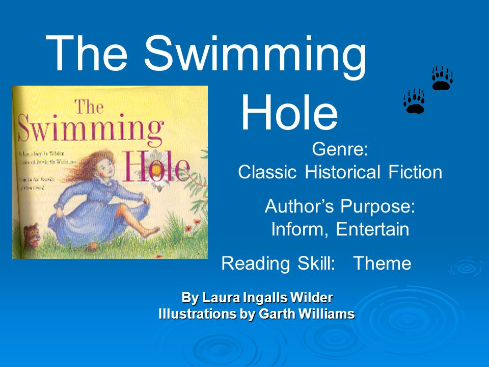 By Laura Ingalls Wilder Illustrations by Garth Williams The Swimming Hole Genre: Classic Historical Fiction Authors Purpose: Inform, Entertain Reading Skill: Theme