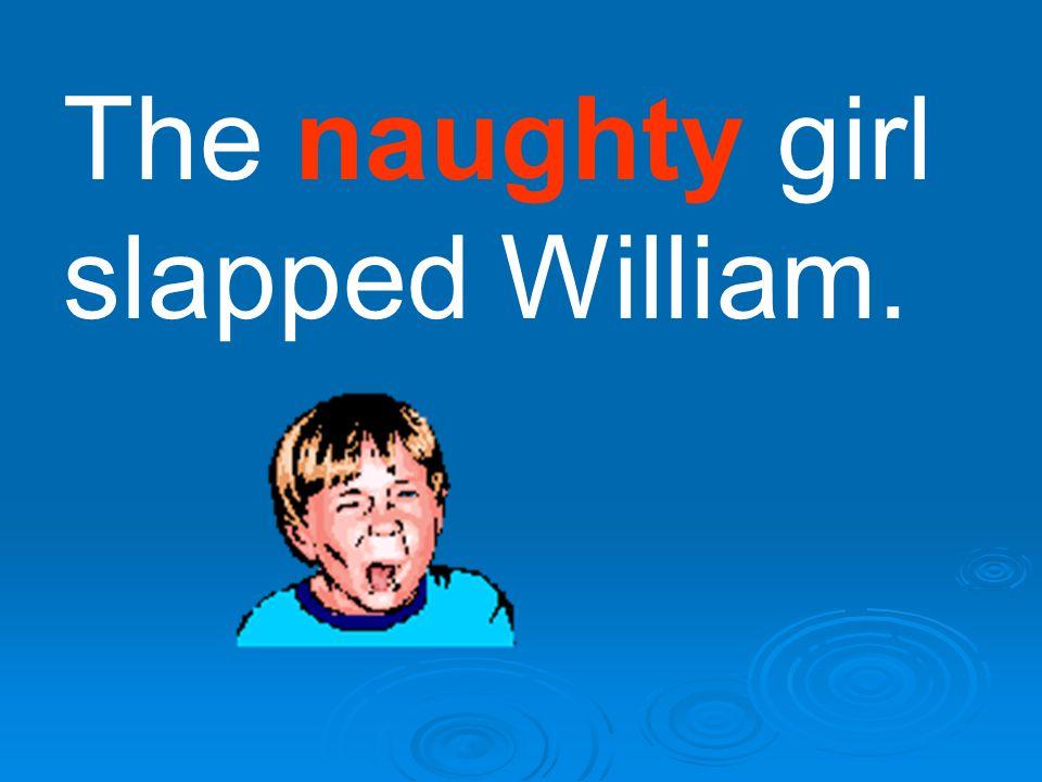 The naughty girl slapped William.
