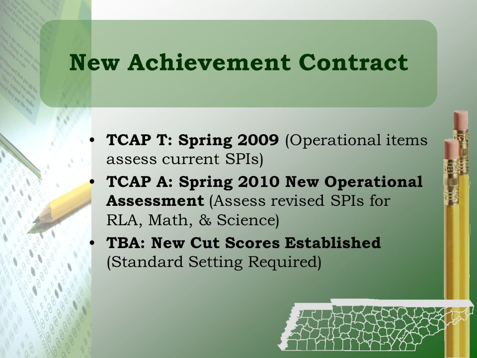 New Achievement Contract TCAP T: Spring 2009 (Operational items assess current SPIs) TCAP A: Spring 2010 New Operational Assessment (Assess revised SP