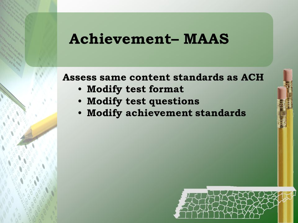 Achievement– MAAS Assess same content standards as ACH Modify test format Modify test questions Modify achievement standards