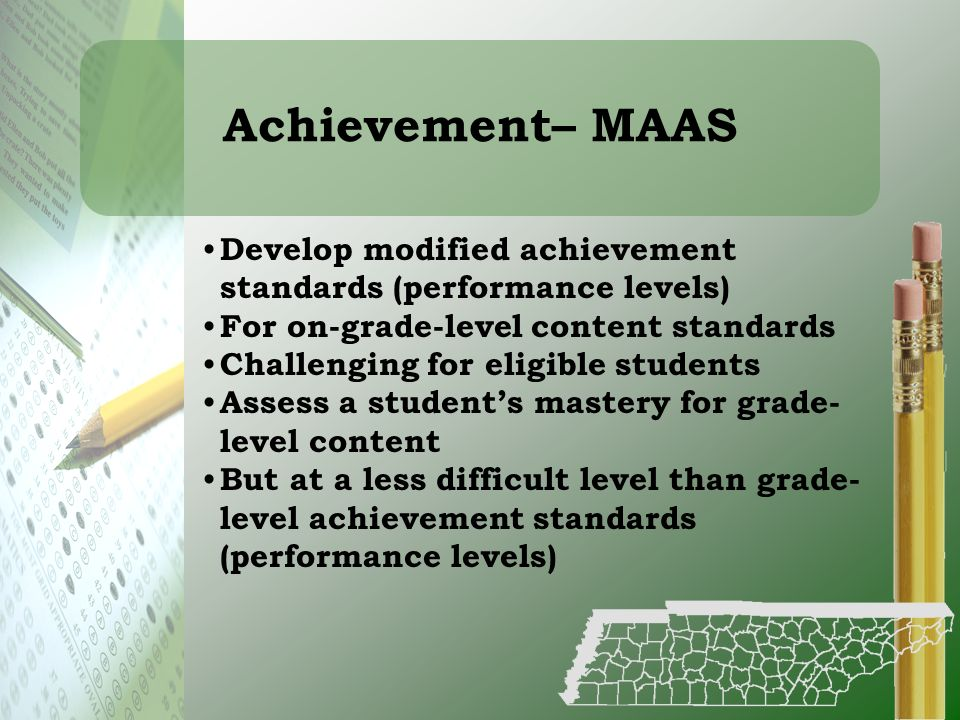 Achievement– MAAS Develop modified achievement standards (performance levels) For on-grade-level content standards Challenging for eligible students A