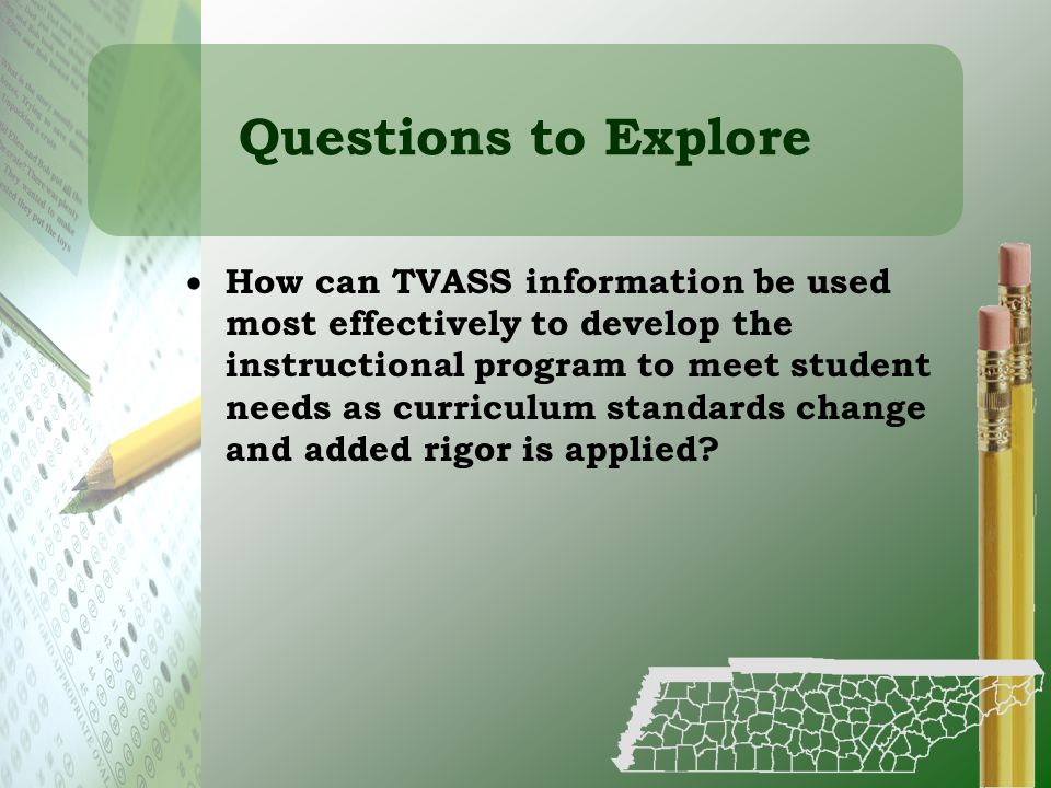 Questions to Explore How can TVASS information be used most effectively to develop the instructional program to meet student needs as curriculum stand
