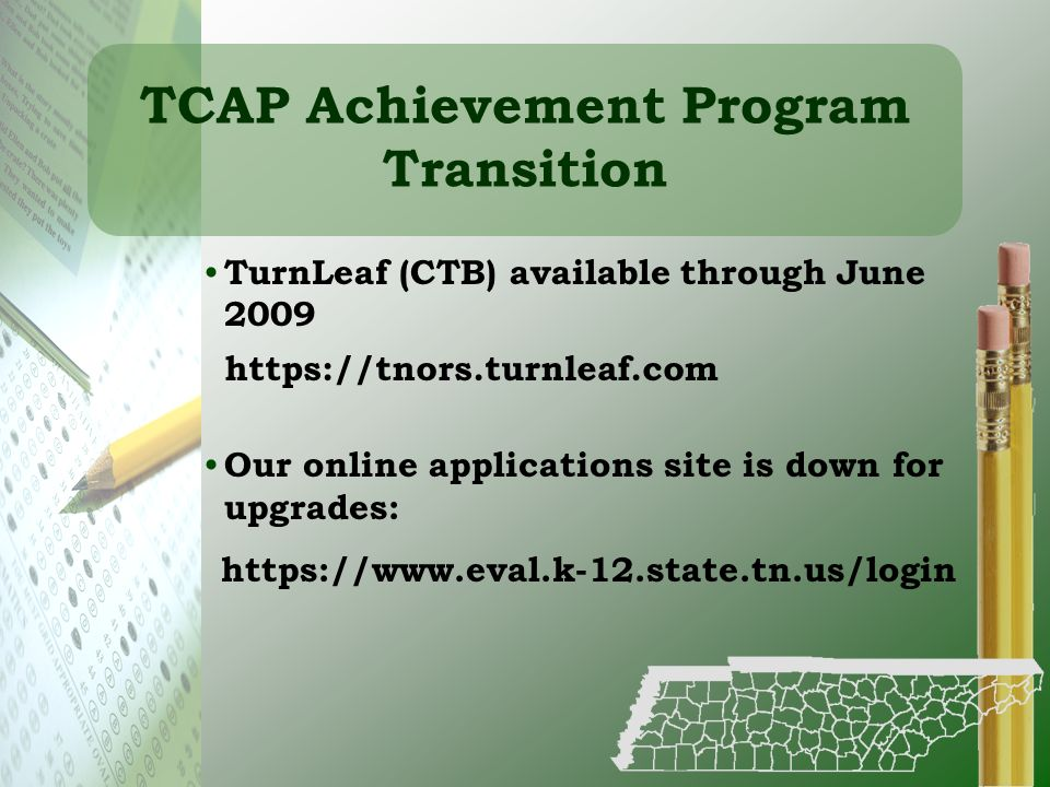 TCAP Achievement Program Transition TurnLeaf (CTB) available through June 2009 Our online applications site is down for upgrades: https://www.eval.k-1