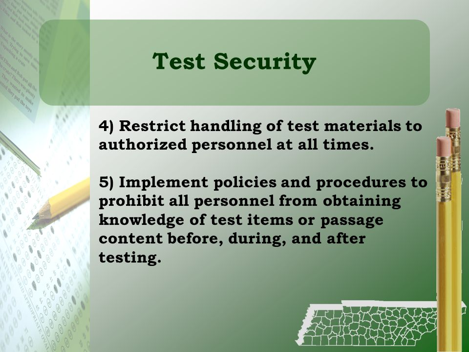 Test Security 4) Restrict handling of test materials to authorized personnel at all times. 5) Implement policies and procedures to prohibit all person