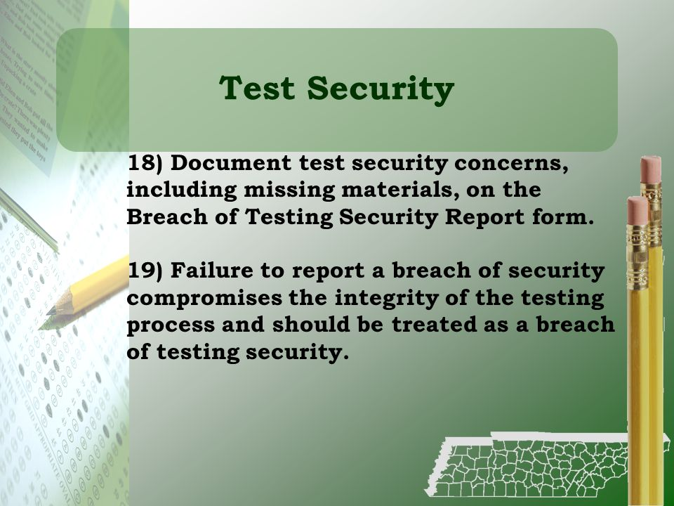 Test Security 18) Document test security concerns, including missing materials, on the Breach of Testing Security Report form. 19) Failure to report a