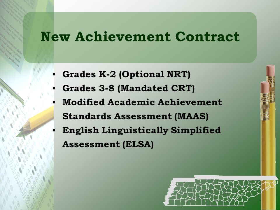 New Achievement Contract Grades K-2 (Optional NRT) Grades 3-8 (Mandated CRT) Modified Academic Achievement Standards Assessment (MAAS) English Linguis