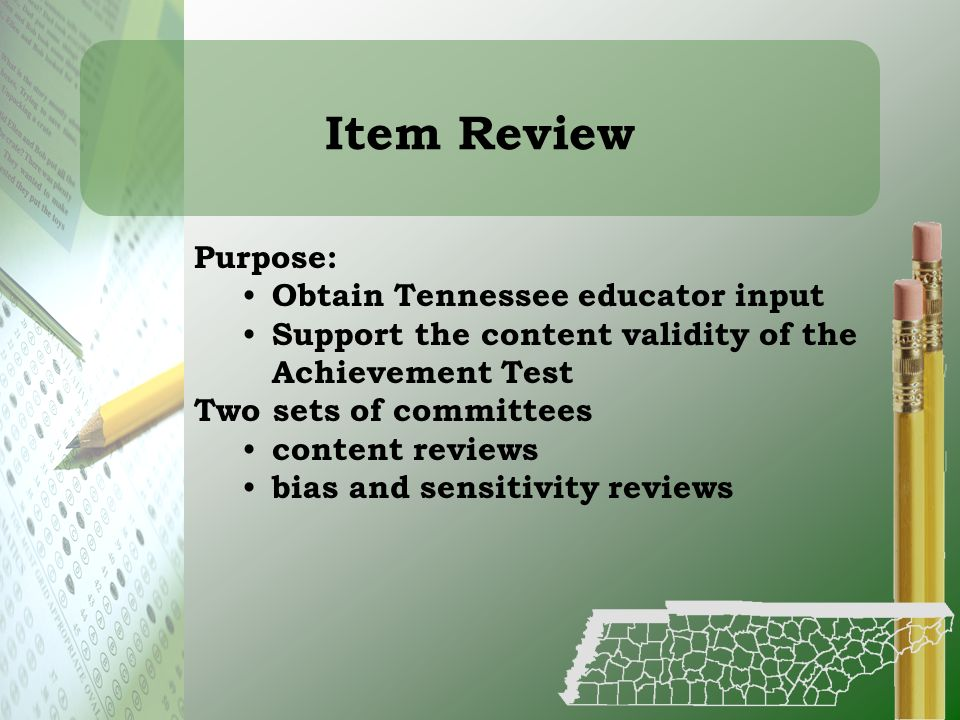 Item Review Purpose: Obtain Tennessee educator input Support the content validity of the Achievement Test Two sets of committees content reviews bias