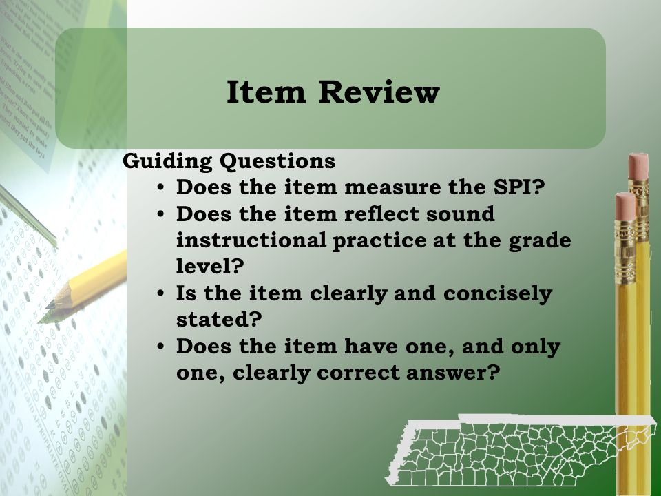 Item Review Guiding Questions Does the item measure the SPI? Does the item reflect sound instructional practice at the grade level? Is the item clearl