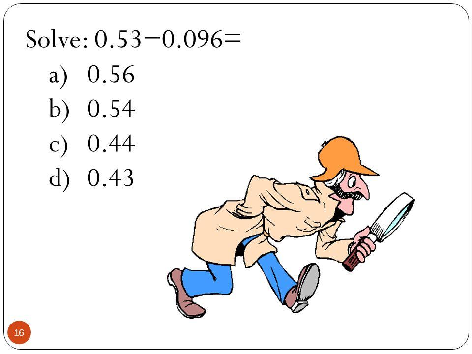 Solve: 0.530.096= a)0.56 b)0.54 c)0.44 d)0.43 16