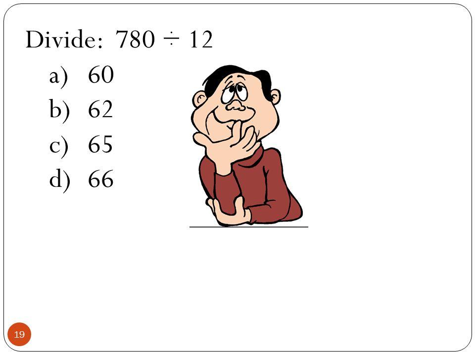 Divide: 780 ÷ 12 a)60 b)62 c)65 d)66 19