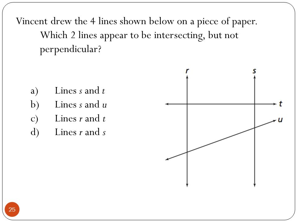 Vincent drew the 4 lines shown below on a piece of paper. Which 2 lines appear to be intersecting, but not perpendicular? a)Lines s and t b)Lines s an