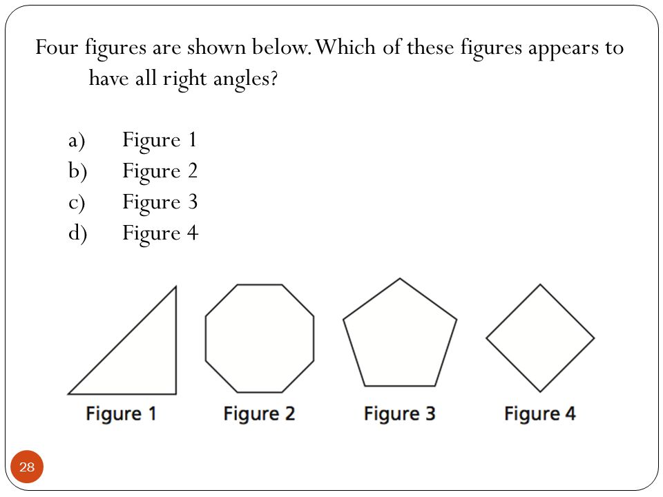 Four figures are shown below. Which of these figures appears to have all right angles? a)Figure 1 b)Figure 2 c)Figure 3 d)Figure 4 28