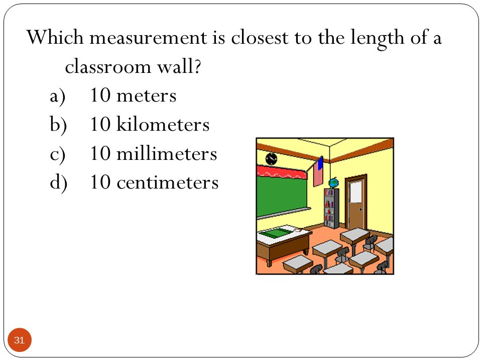 Which measurement is closest to the length of a classroom wall? a)10 meters b)10 kilometers c)10 millimeters d)10 centimeters 31