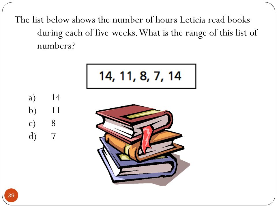 The list below shows the number of hours Leticia read books during each of five weeks. What is the range of this list of numbers? a)14 b)11 c)8 d)7 39