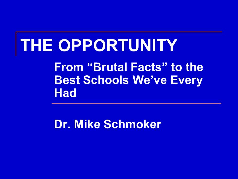 THE OPPORTUNITY From Brutal Facts to the Best Schools Weve Every Had Dr. Mike Schmoker