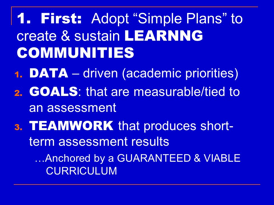 1. First: Adopt Simple Plans to create & sustain LEARNNG COMMUNITIES 1. DATA – driven (academic priorities) 2. GOALS : that are measurable/tied to an