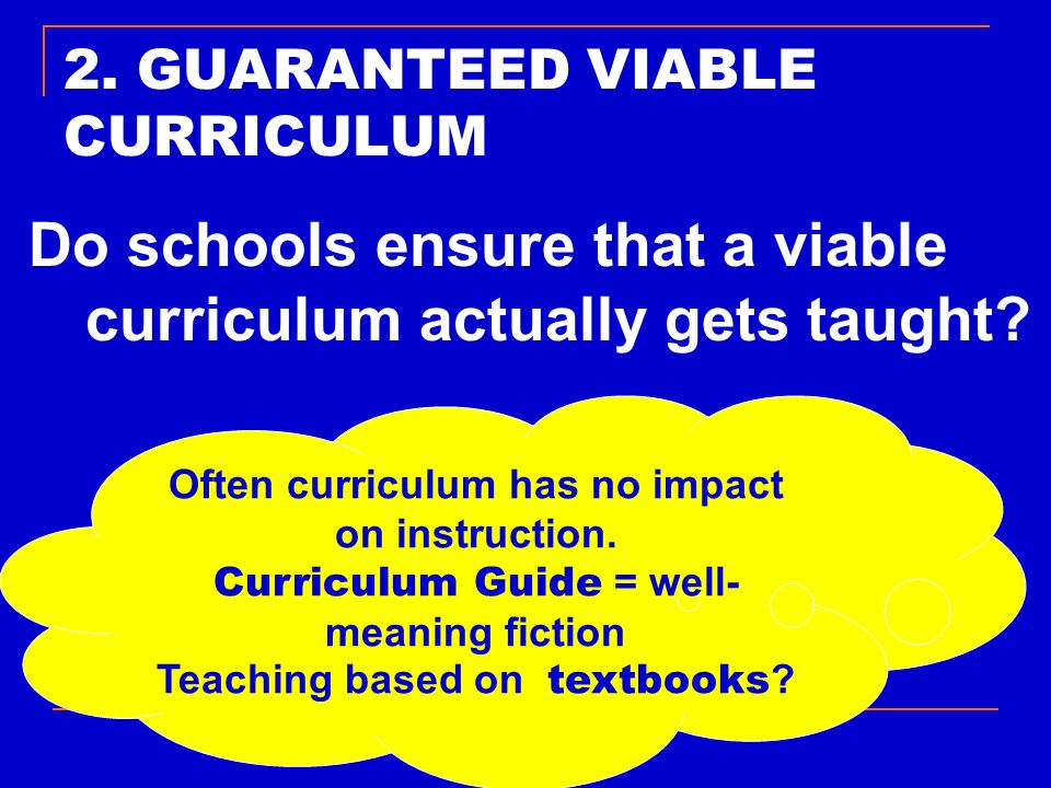 2. GUARANTEED VIABLE CURRICULUM Do schools ensure that a viable curriculum actually gets taught? Often curriculum has no impact on instruction. Curric