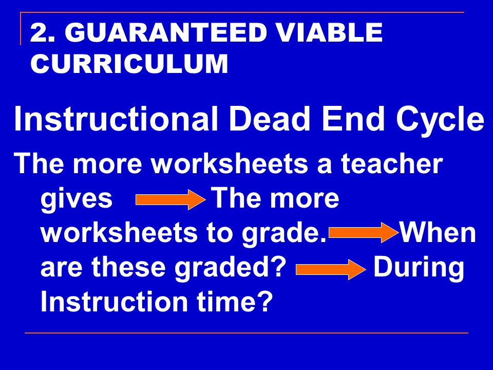 2. GUARANTEED VIABLE CURRICULUM Instructional Dead End Cycle The more worksheets a teacher givesThe more worksheets to grade. When are these graded? D
