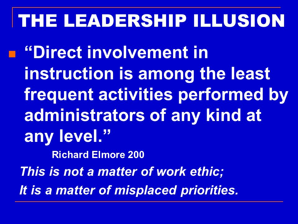 THE LEADERSHIP ILLUSION Direct involvement in instruction is among the least frequent activities performed by administrators of any kind at any level.