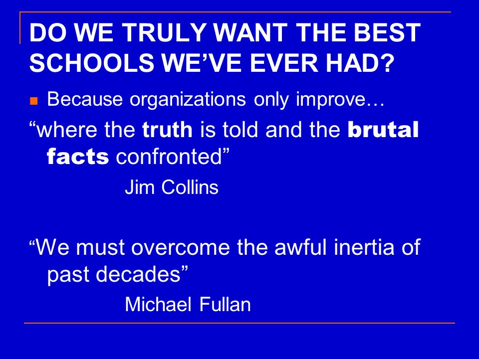 DO WE TRULY WANT THE BEST SCHOOLS WEVE EVER HAD? Because organizations only improve… where the truth is told and the brutal facts confronted Jim Colli