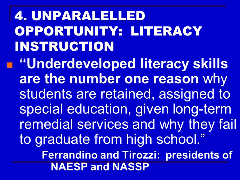 4. UNPARALELLED OPPORTUNITY: LITERACY INSTRUCTION Underdeveloped literacy skills are the number one reason why students are retained, assigned to spec
