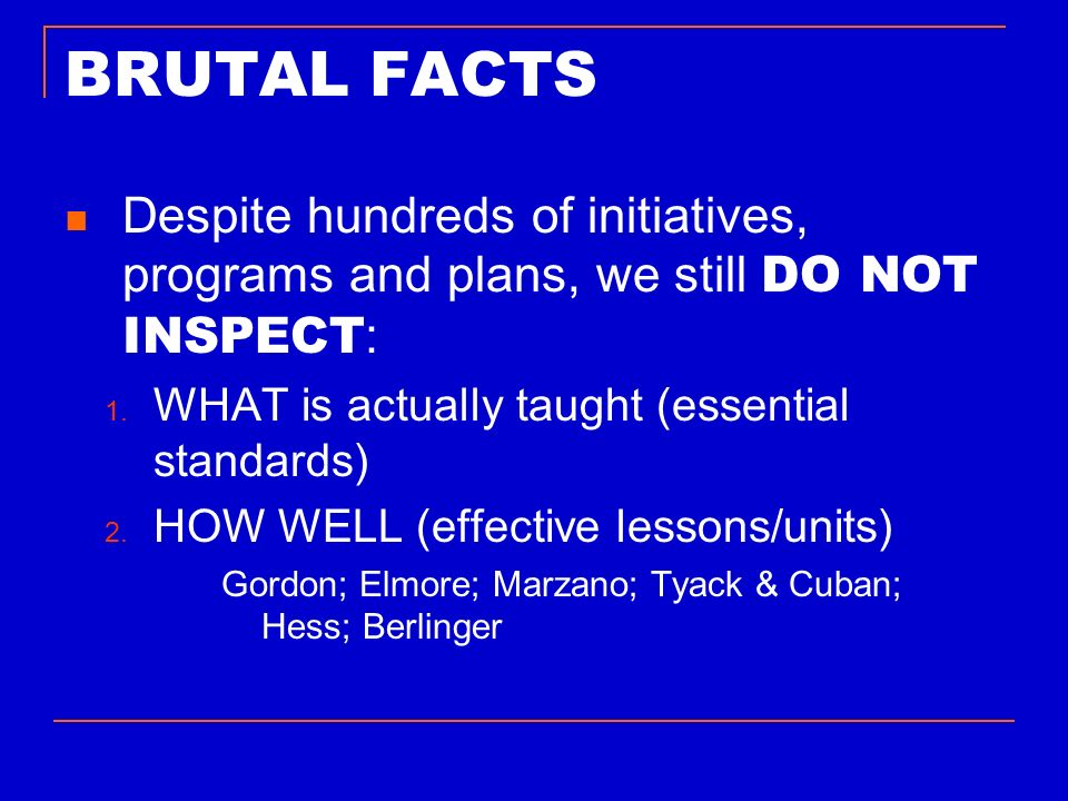 BRUTAL FACTS Despite hundreds of initiatives, programs and plans, we still DO NOT INSPECT : 1. WHAT is actually taught (essential standards) 2. HOW WE