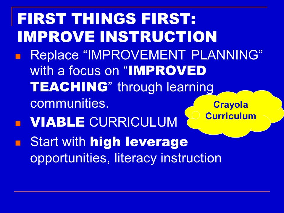 FIRST THINGS FIRST: IMPROVE INSTRUCTION Replace IMPROVEMENT PLANNING with a focus on IMPROVED TEACHING through learning communities. VIABLE CURRICULUM