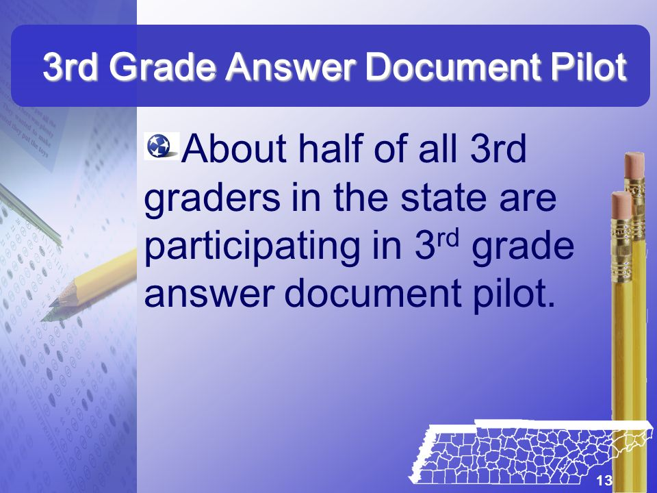 3rd Grade Answer Document Pilot About half of all 3rd graders in the state are participating in 3 rd grade answer document pilot. 13