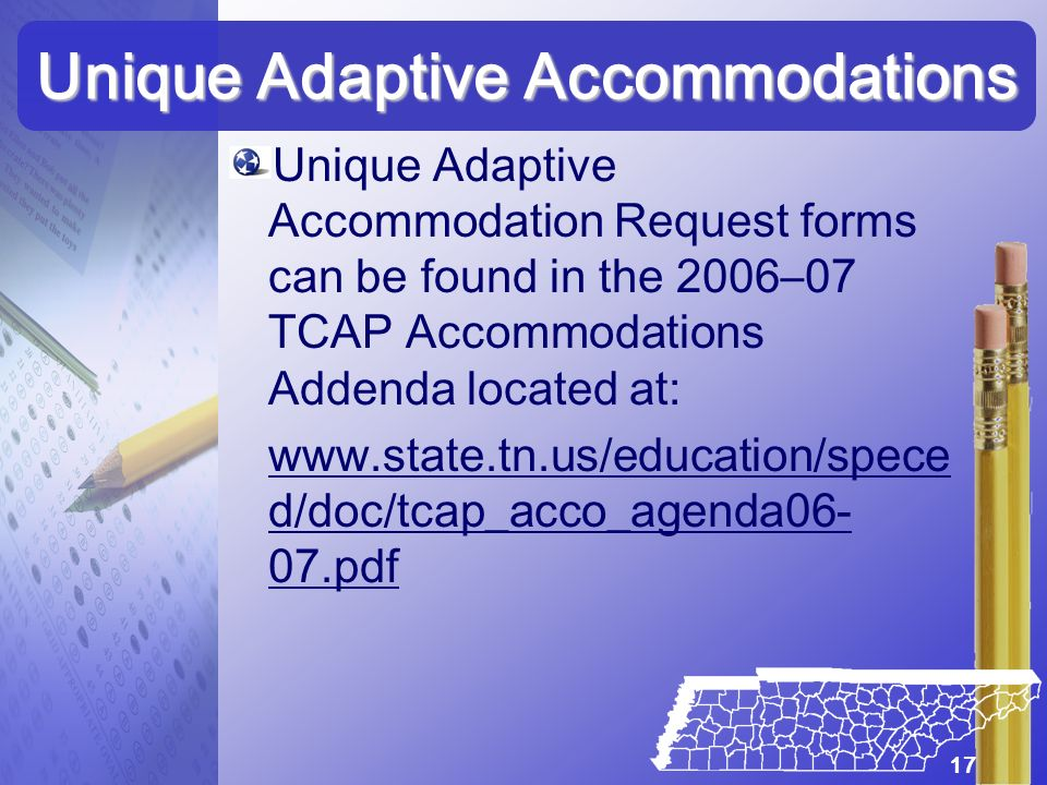Unique Adaptive Accommodation Request forms can be found in the 2006–07 TCAP Accommodations Addenda located at: www.state.tn.us/education/spece d/doc/