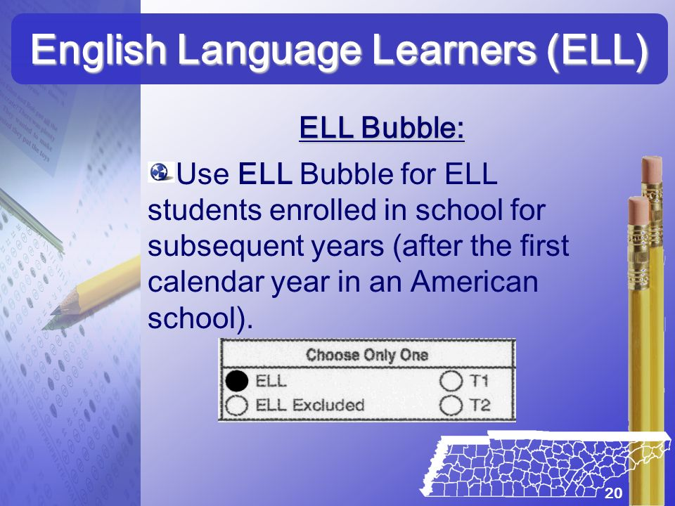 Use ELL Bubble for ELL students enrolled in school for subsequent years (after the first calendar year in an American school). English Language Learne