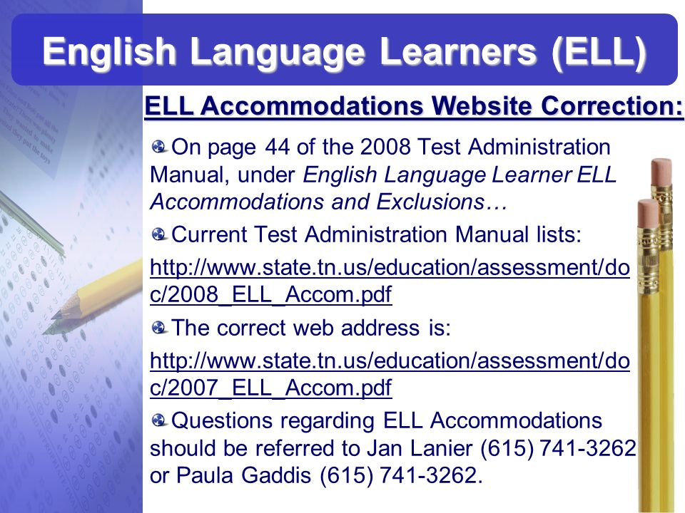 On page 44 of the 2008 Test Administration Manual, under English Language Learner ELL Accommodations and Exclusions… Current Test Administration Manua