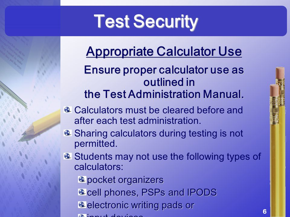 Appropriate Calculator Use Ensure proper calculator use as outlined in the Test Administration Manual. Calculators must be cleared before and after ea