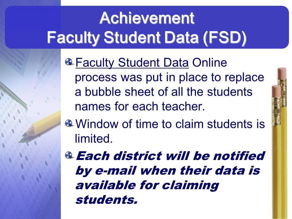 Faculty Student Data Online process was put in place to replace a bubble sheet of all the students names for each teacher. Window of time to claim stu