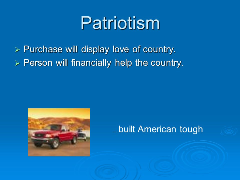 Patriotism Purchase will display love of country. Purchase will display love of country. Person will financially help the country. Person will financi