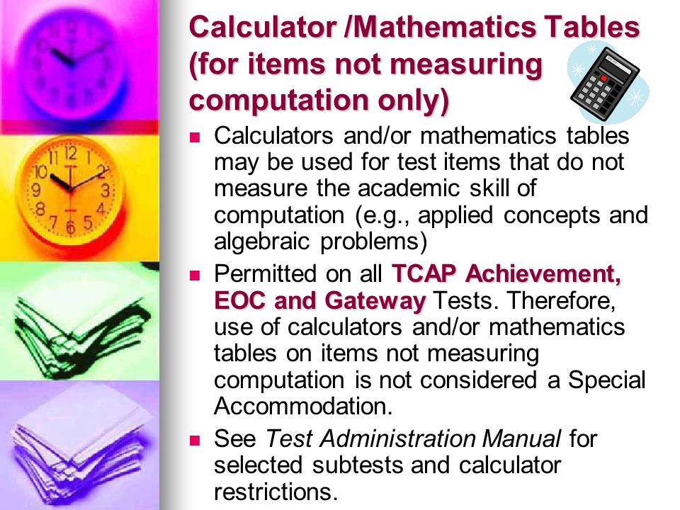 Calculator /Mathematics Tables (for items not measuring computation only) Calculators and/or mathematics tables may be used for test items that do not