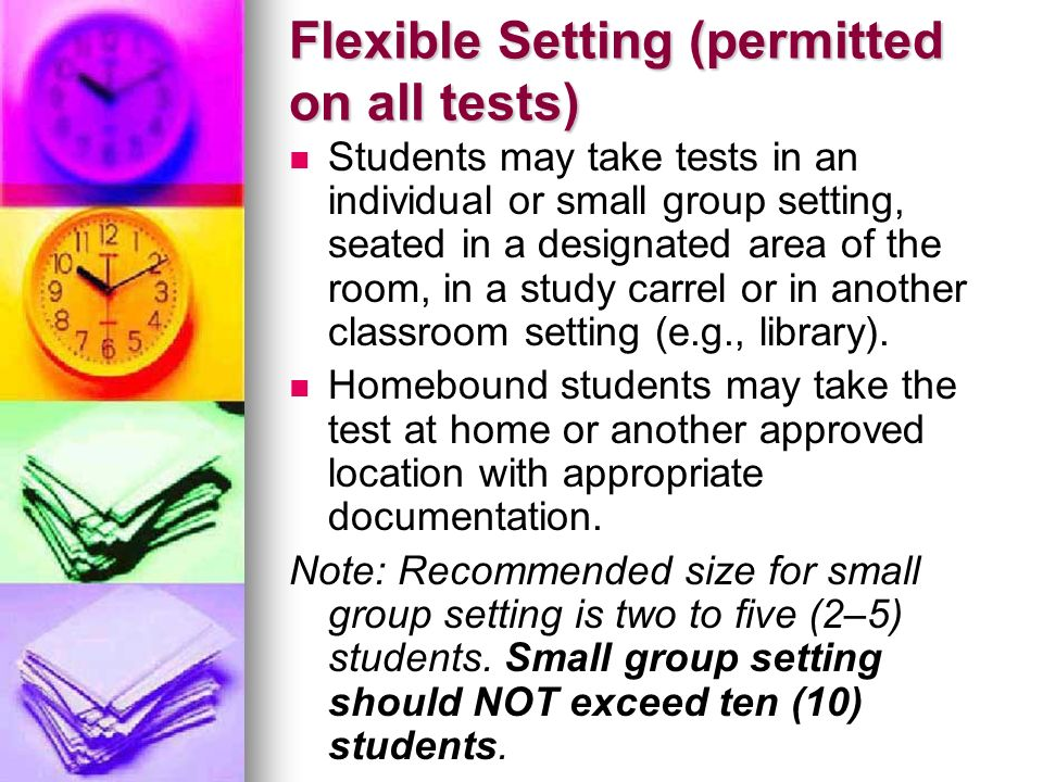 Flexible Setting (permitted on all tests) Students may take tests in an individual or small group setting, seated in a designated area of the room, in