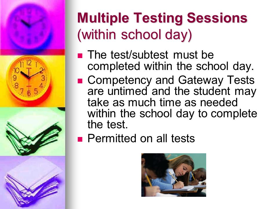 Multiple Testing Sessions (within school day) The test/subtest must be completed within the school day. Competency and Gateway Tests are untimed and t