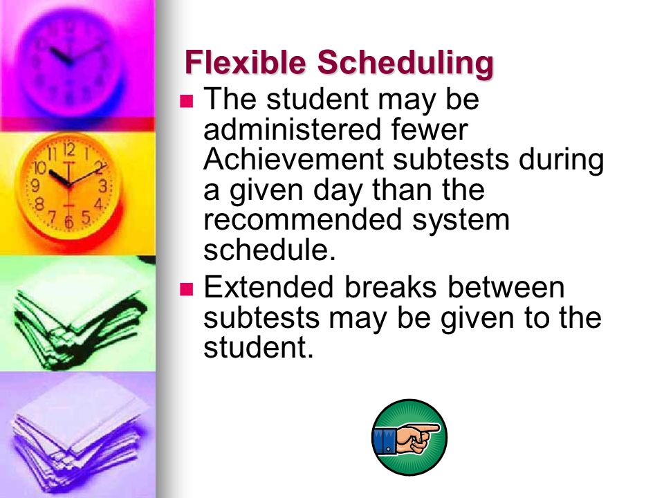 Flexible Scheduling The student may be administered fewer Achievement subtests during a given day than the recommended system schedule. Extended break
