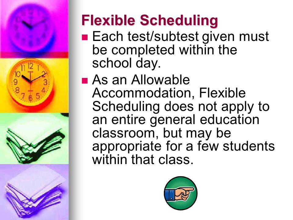 Flexible Scheduling Each test/subtest given must be completed within the school day. As an Allowable Accommodation, Flexible Scheduling does not apply