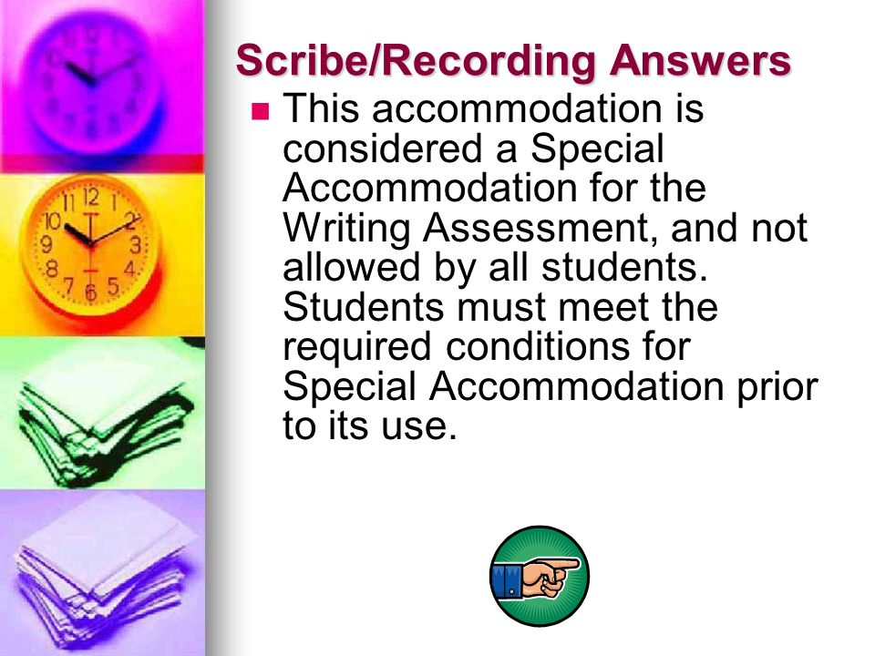 Scribe/Recording Answers This accommodation is considered a Special Accommodation for the Writing Assessment, and not allowed by all students. Student