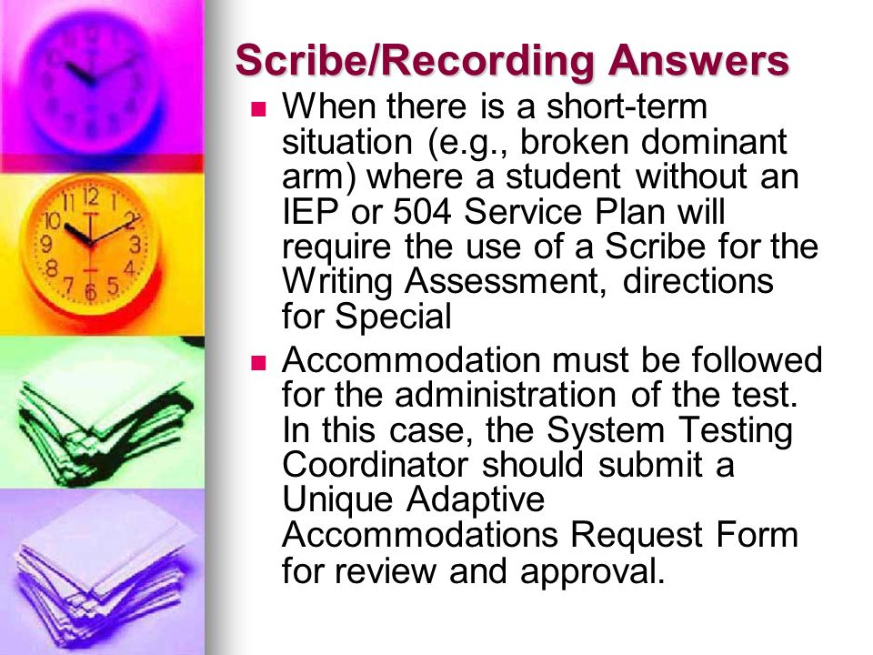Scribe/Recording Answers When there is a short-term situation (e.g., broken dominant arm) where a student without an IEP or 504 Service Plan will requ